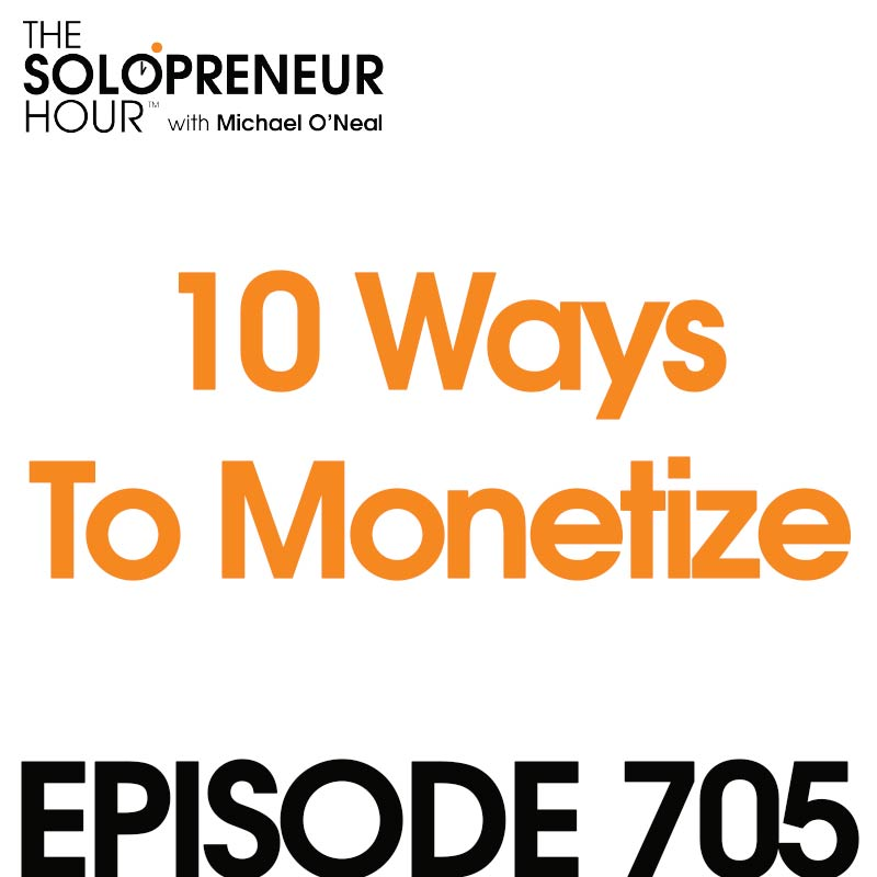 705: 10 Ways To Monetize Your Solopreneur Business