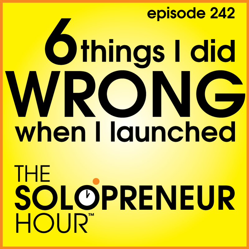 242: 6 Things I Did Wrong When I Launched The Solopreneur Hour