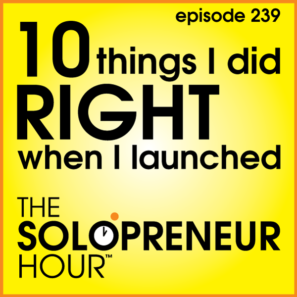 239: 10 Things I Did Right When I launched The Solopreneur Hour
